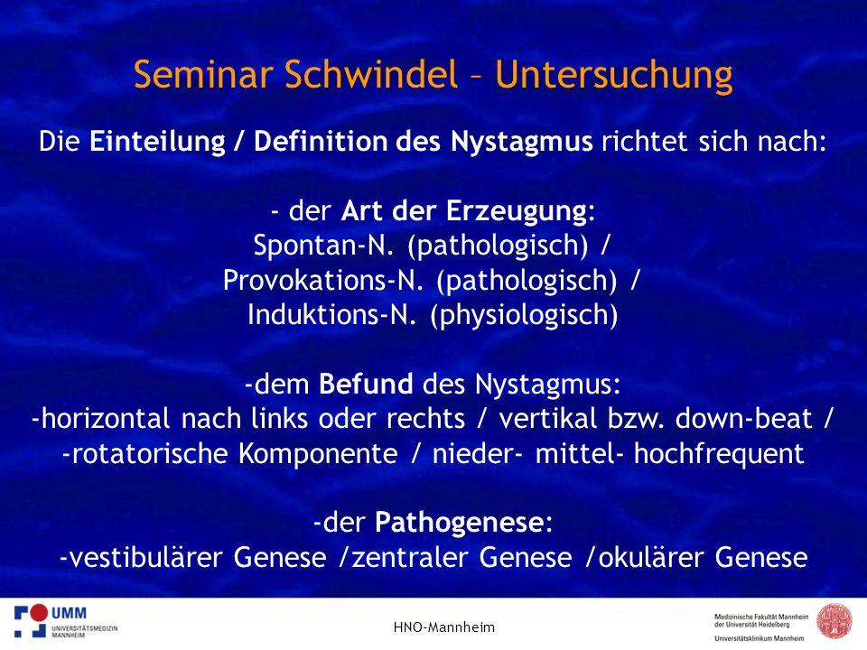 HNO-Mannheim Seminar Schwindel – Untersuchung Die Einteilung / Definition des Nystagmus richtet sich nach: - der Art der Erzeugung: Spontan-N. (pathol