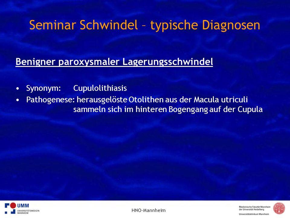 HNO-Mannheim Seminar Schwindel – typische Diagnosen Benigner paroxysmaler Lagerungsschwindel Synonym: Cupulolithiasis Pathogenese: herausgelöste Otoli