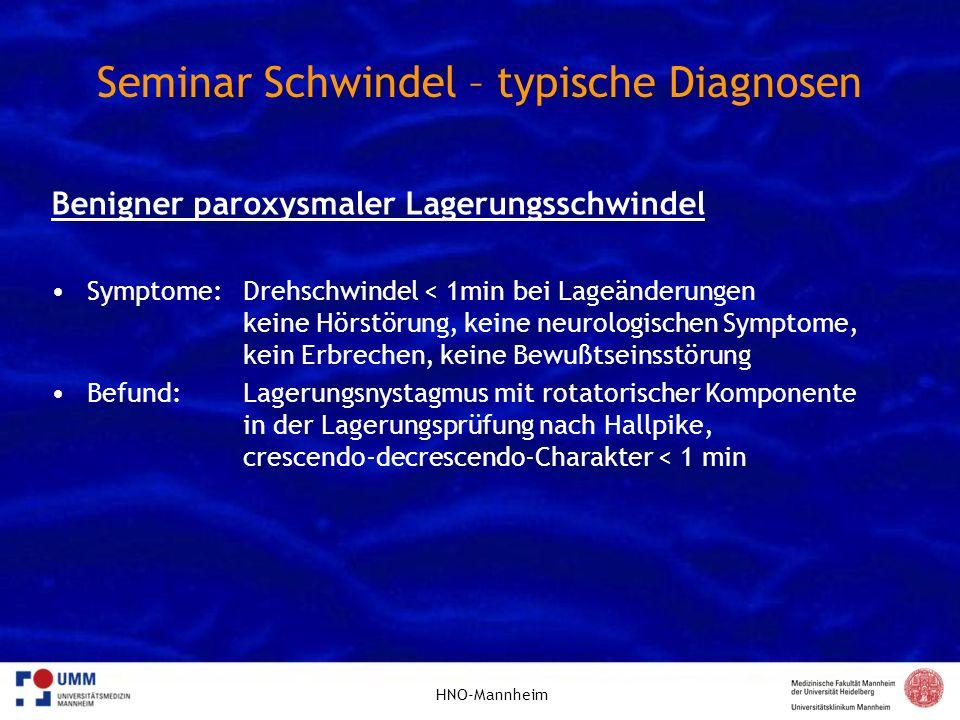 HNO-Mannheim Seminar Schwindel – typische Diagnosen Benigner paroxysmaler Lagerungsschwindel Symptome: Drehschwindel < 1min bei Lageänderungen keine H