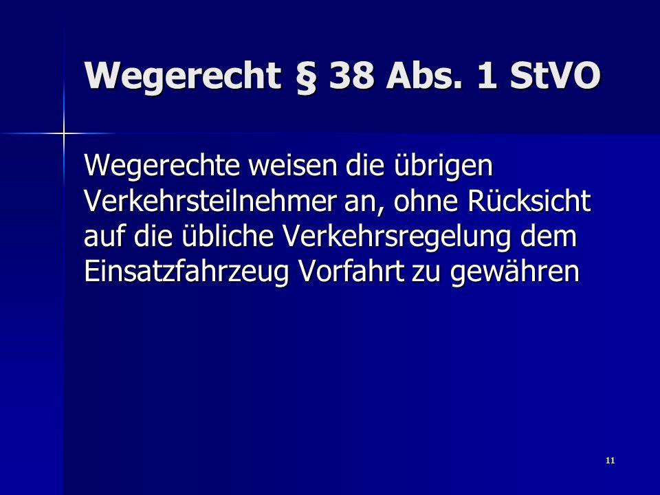 11 Wegerecht § 38 Abs. 1 StVO Wegerechte weisen die übrigen Verkehrsteilnehmer an, ohne Rücksicht auf die übliche Verkehrsregelung dem Einsatzfahrzeug
