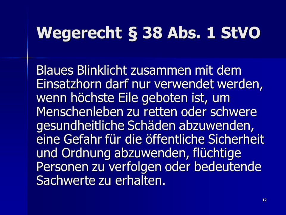 12 Wegerecht § 38 Abs. 1 StVO Blaues Blinklicht zusammen mit dem Einsatzhorn darf nur verwendet werden, wenn höchste Eile geboten ist, um Menschenlebe
