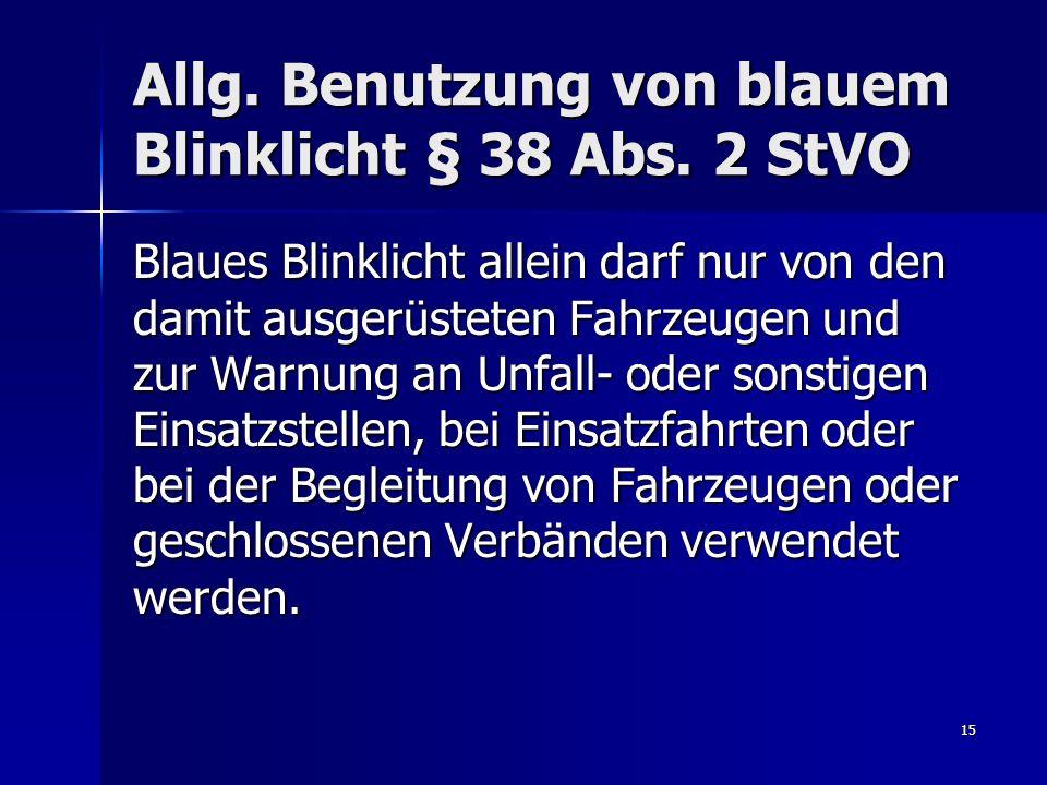 15 Allg. Benutzung von blauem Blinklicht § 38 Abs. 2 StVO Blaues Blinklicht allein darf nur von den damit ausgerüsteten Fahrzeugen und zur Warnung an