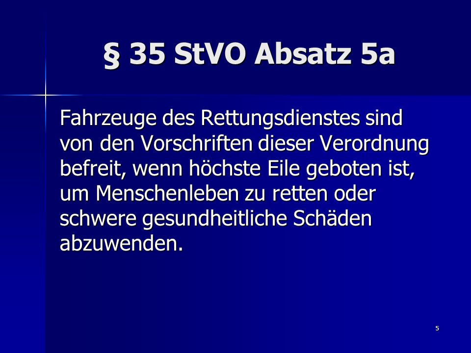 5 § 35 StVO Absatz 5a Fahrzeuge des Rettungsdienstes sind von den Vorschriften dieser Verordnung befreit, wenn höchste Eile geboten ist, um Menschenle