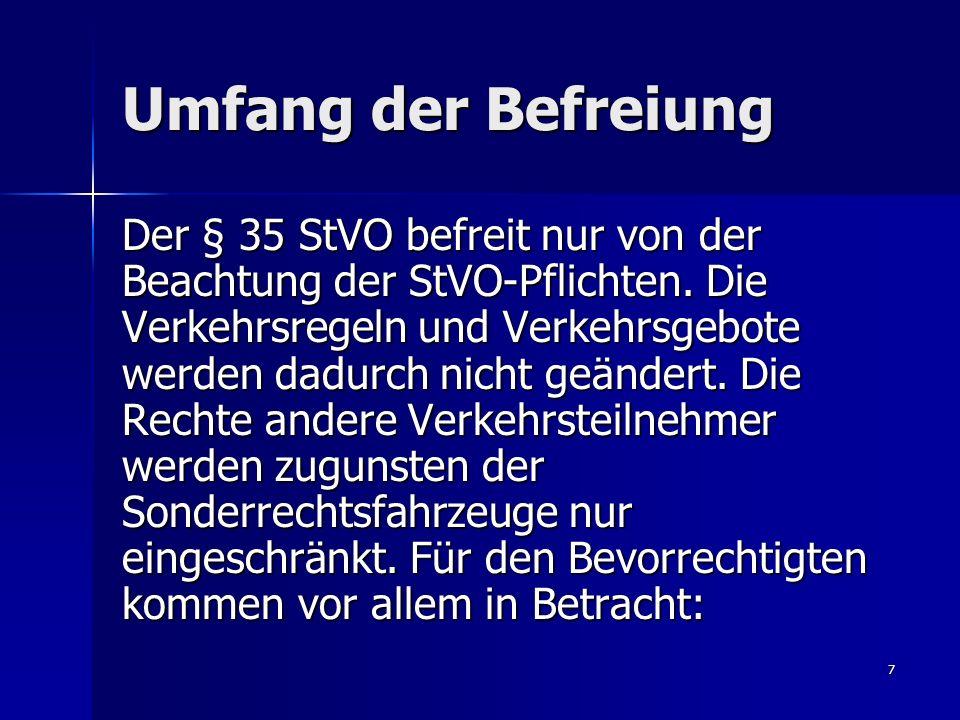 7 Umfang der Befreiung Der § 35 StVO befreit nur von der Beachtung der StVO-Pflichten. Die Verkehrsregeln und Verkehrsgebote werden dadurch nicht geän