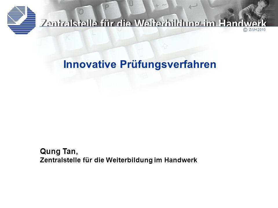 © ZWH 2004 Qung Tan, Zentralstelle für die Weiterbildung im Handwerk © ZWH 2010 Innovative Prüfungsverfahren