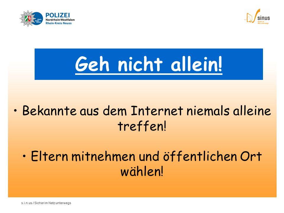 s.i.n.us / Sicher im Netz unterwegs Geh nicht allein! Bekannte aus dem Internet niemals alleine treffen! Eltern mitnehmen und öffentlichen Ort wählen!