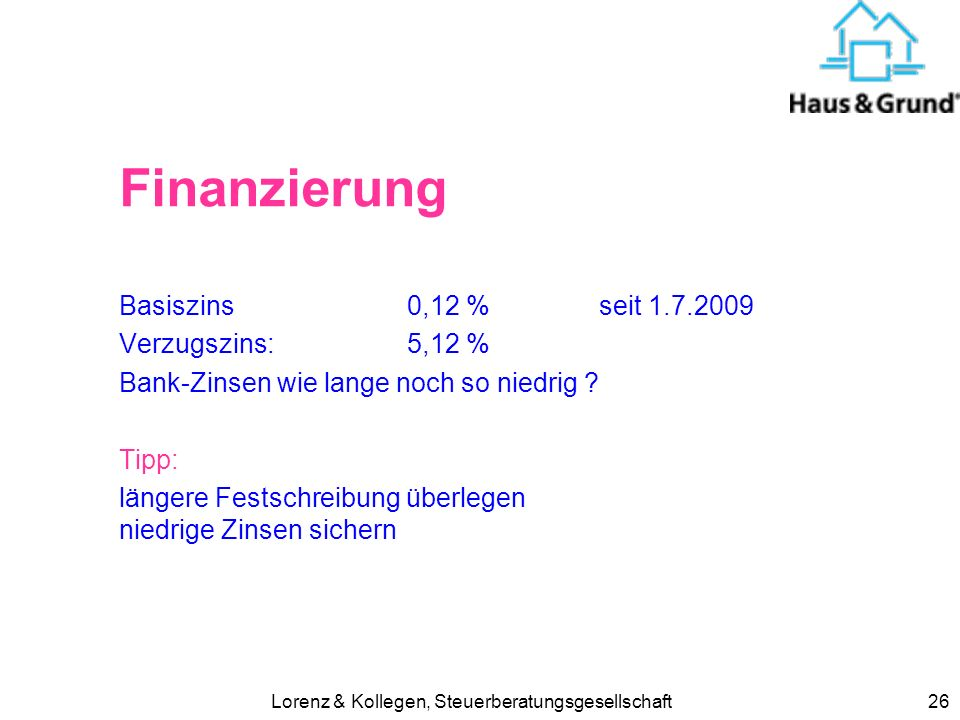 Lorenz & Kollegen, Steuerberatungsgesellschaft26 Finanzierung Basiszins 0,12 % seit 1.7.2009 Verzugszins: 5,12 % Bank-Zinsen wie lange noch so niedrig