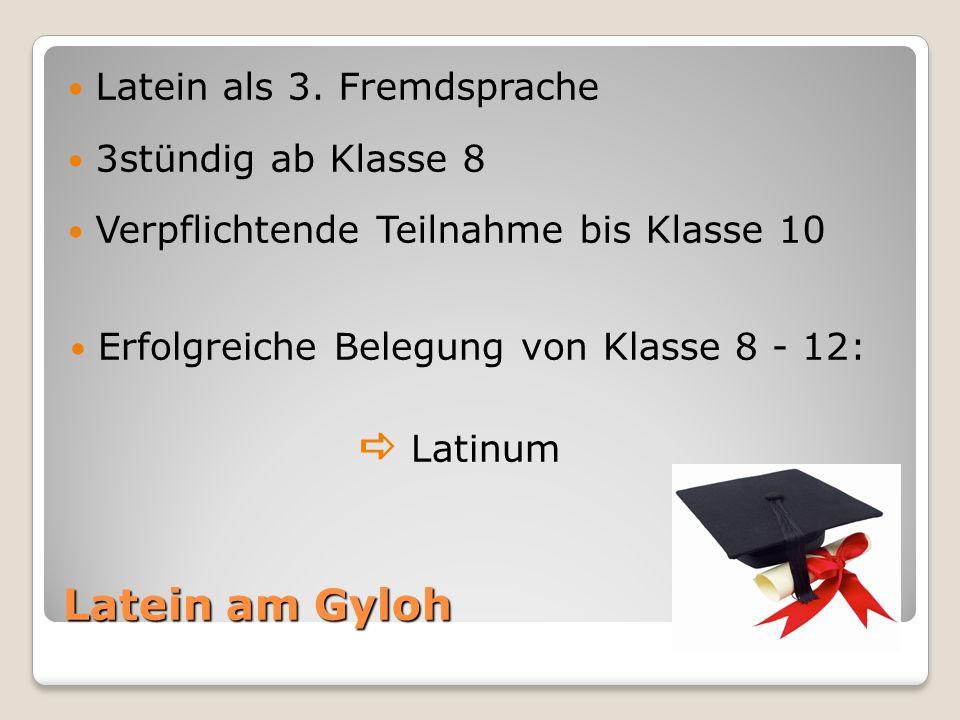 Latein am Gyloh Latein als 3. Fremdsprache 3stündig ab Klasse 8 Verpflichtende Teilnahme bis Klasse 10 Erfolgreiche Belegung von Klasse 8 - 12: Latinu