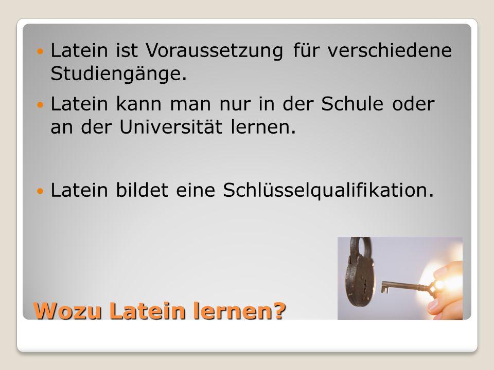 Wozu Latein lernen? Latein ist Voraussetzung für verschiedene Studiengänge. Latein kann man nur in der Schule oder an der Universität lernen. Latein b