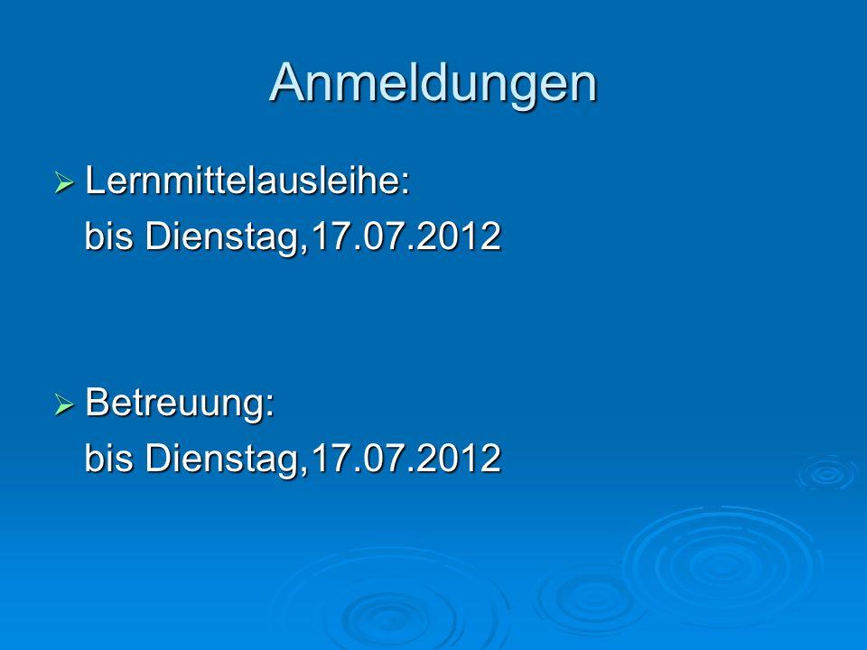 Anmeldungen Lernmittelausleihe: Lernmittelausleihe: bis Dienstag,17.07.2012 bis Dienstag,17.07.2012 Betreuung: Betreuung: bis Dienstag,17.07.2012 bis