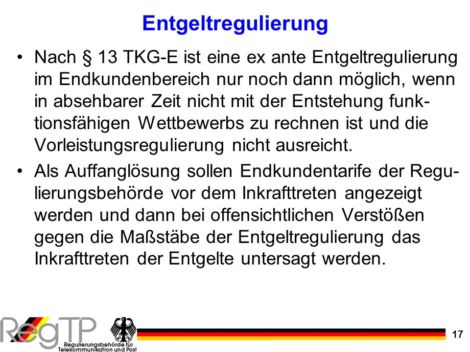 17 Entgeltregulierung Nach § 13 TKG-E ist eine ex ante Entgeltregulierung im Endkundenbereich nur noch dann möglich, wenn in absehbarer Zeit nicht mit