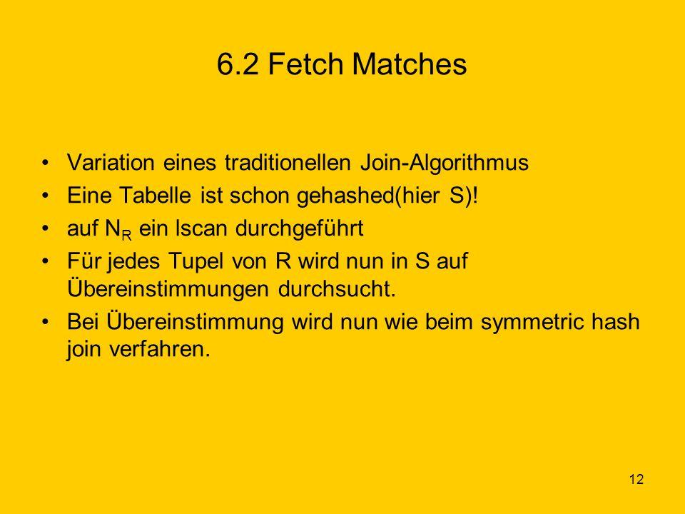 12 6.2 Fetch Matches Variation eines traditionellen Join-Algorithmus Eine Tabelle ist schon gehashed(hier S).