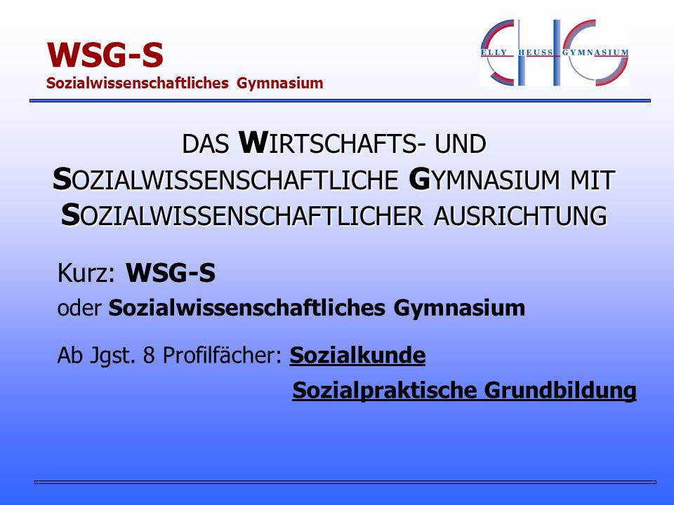 WSG-S Sozialwissenschaftliches Gymnasium DAS W IRTSCHAFTS- UND S OZIALWISSENSCHAFTLICHE G YMNASIUM MIT S OZIALWISSENSCHAFTLICHER AUSRICHTUNG Kurz: WSG-S Ab Jgst.