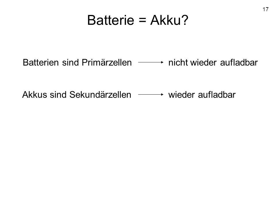 17 Batterie = Akku? Batterien sind Primärzellen Akkus sind Sekundärzellen nicht wieder aufladbar wieder aufladbar