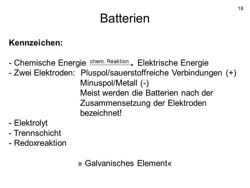18 Batterien Kennzeichen: - Chemische Energie Elektrische Energie - Zwei Elektroden: Pluspol/sauerstoffreiche Verbindungen (+) Minuspol/Metall (-) Mei