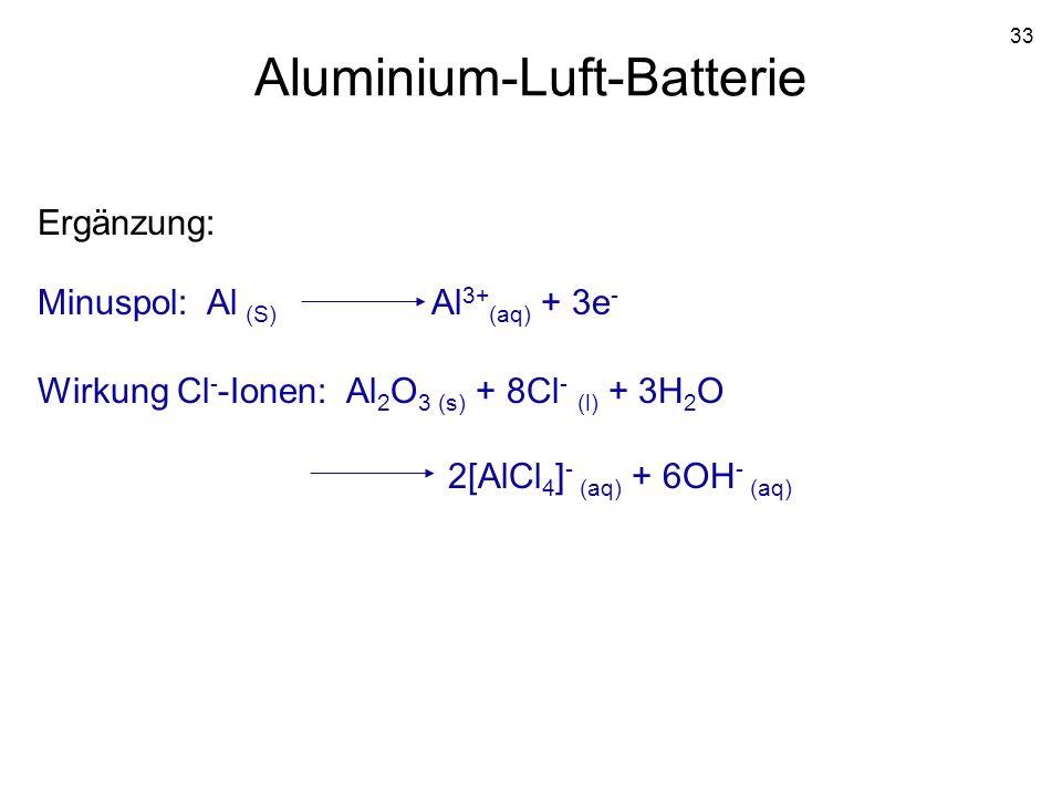 33 Aluminium-Luft-Batterie Minuspol: Al (S) Al 3+ (aq) + 3e - Wirkung Cl - -Ionen: Al 2 O 3 (s) + 8Cl - (l) + 3H 2 O 2[AlCl 4 ] - (aq) + 6OH - (aq) Er