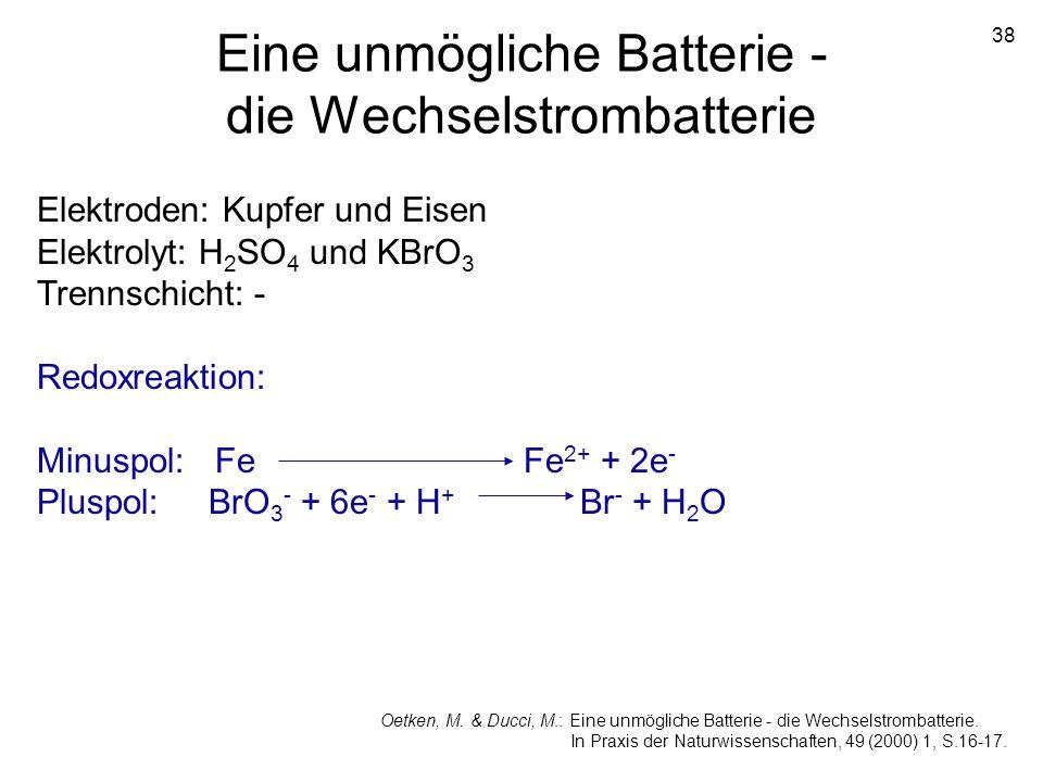 38 Eine unmögliche Batterie - die Wechselstrombatterie Elektroden: Kupfer und Eisen Elektrolyt: H 2 SO 4 und KBrO 3 Trennschicht: - Redoxreaktion: Min