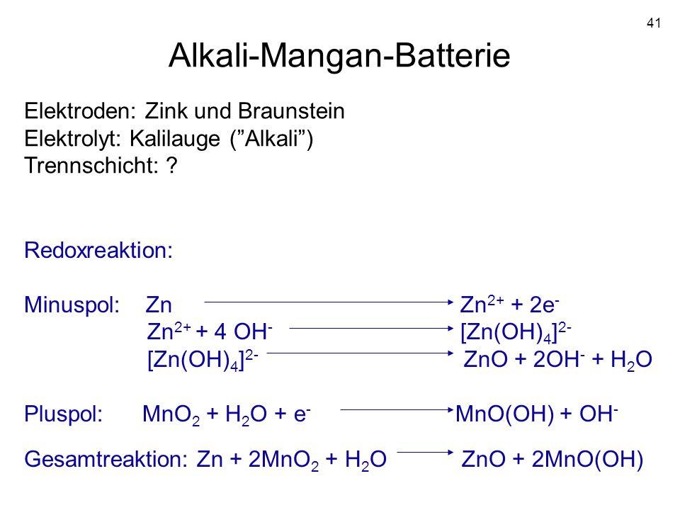 41 Alkali-Mangan-Batterie Elektroden: Zink und Braunstein Elektrolyt: Kalilauge (Alkali) Trennschicht: ? Redoxreaktion: Minuspol: Zn Zn 2+ + 2e - Zn 2