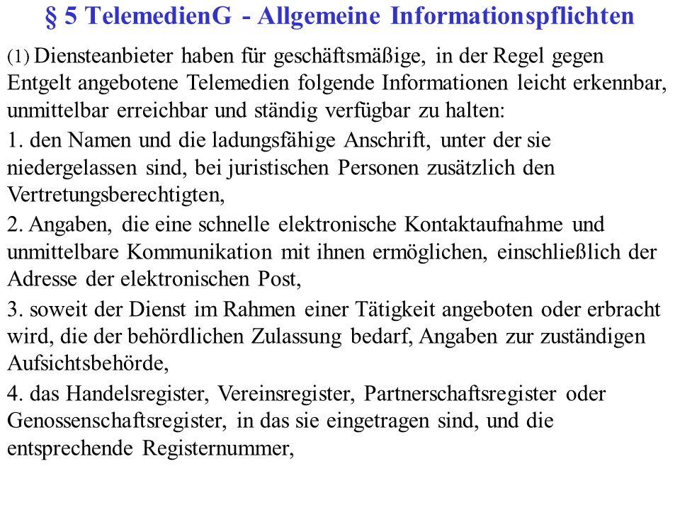 § 5 TelemedienG - Allgemeine Informationspflichten (1) Diensteanbieter haben für geschäftsmäßige, in der Regel gegen Entgelt angebotene Telemedien folgende Informationen leicht erkennbar, unmittelbar erreichbar und ständig verfügbar zu halten: 1.