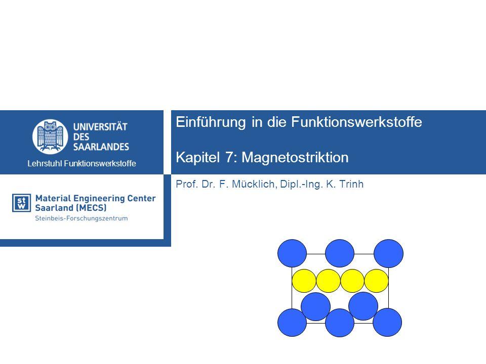 Lehrstuhl Funktionswerkstoffe Einführung in die Funktionswerkstoffe Kapitel 7: Magnetostriktion Prof. Dr. F. Mücklich, Dipl.-Ing. K. Trinh