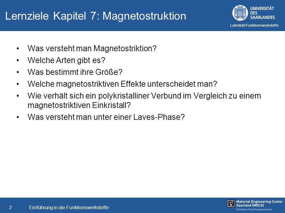 Einführung in die Funktionswerkstoffe2 Lehrstuhl Funktionswerkstoffe Lernziele Kapitel 7: Magnetostruktion Was versteht man Magnetostriktion? Welche A