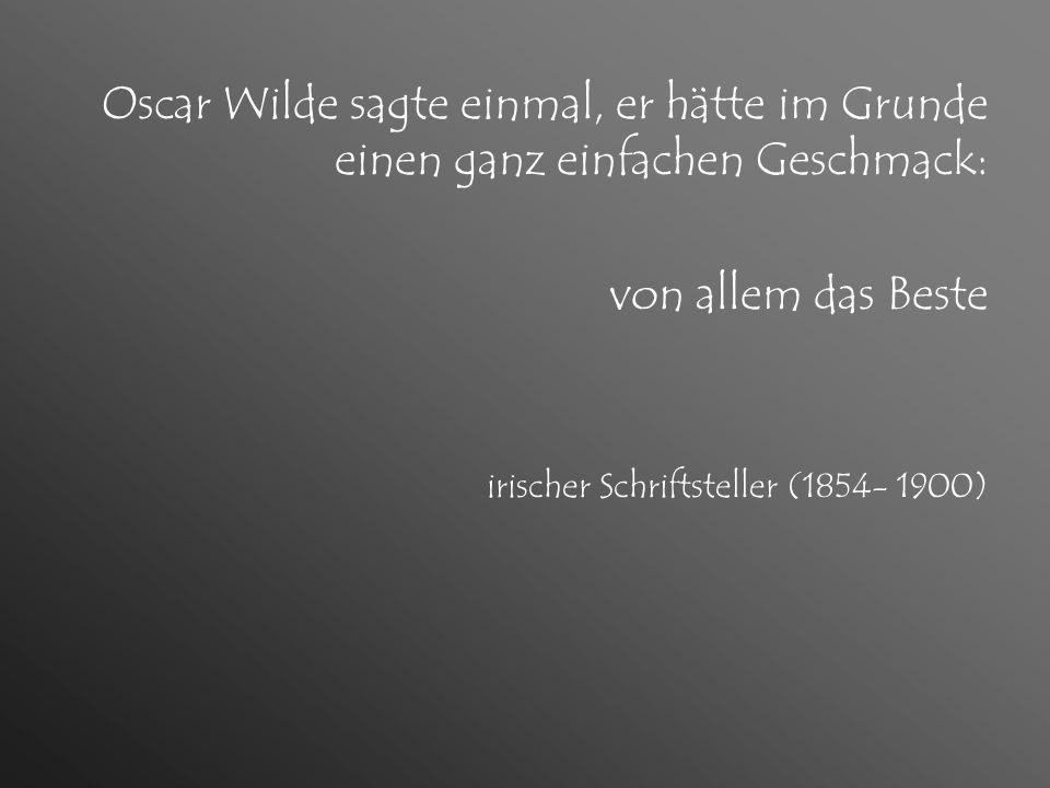 Oscar Wilde sagte einmal, er hätte im Grunde einen ganz einfachen Geschmack: von allem das Beste irischer Schriftsteller (1854- 1900)