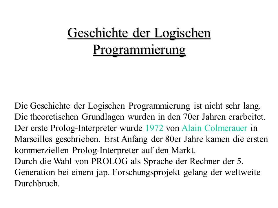 Geschichte der Logischen Programmierung Die Geschichte der Logischen Programmierung ist nicht sehr lang.