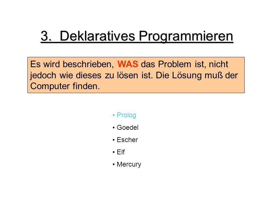 3. Deklaratives Programmieren Es wird beschrieben, WAS das Problem ist, nicht jedoch wie dieses zu lösen ist. Die Lösung muß der Computer finden. Prol