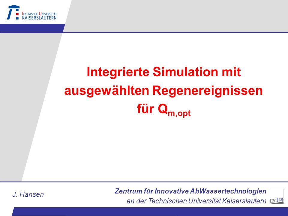 Zentrum für Innovative AbWassertechnologien an der Technischen Universität Kaiserslautern J. Hansen Integrierte Simulation mit ausgewählten Regenereig