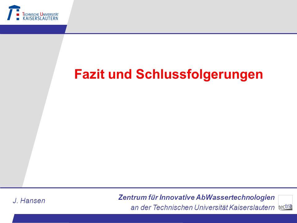 Zentrum für Innovative AbWassertechnologien an der Technischen Universität Kaiserslautern J. Hansen Fazit und Schlussfolgerungen