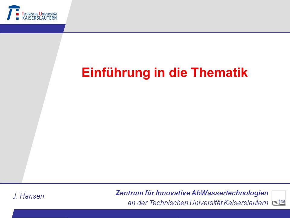 Zentrum für Innovative AbWassertechnologien an der Technischen Universität Kaiserslautern J. Hansen Einführung in die Thematik