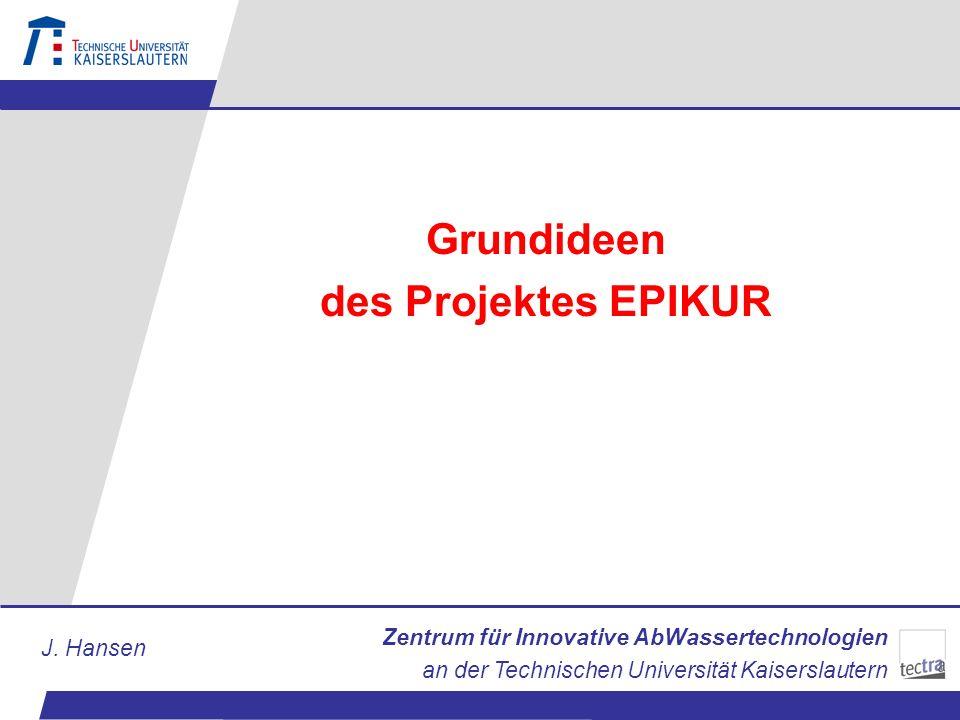 Zentrum für Innovative AbWassertechnologien an der Technischen Universität Kaiserslautern J. Hansen Grundideen des Projektes EPIKUR