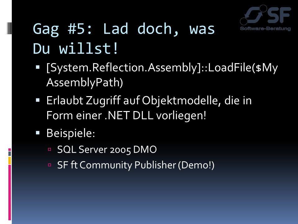 Gag #5: Lad doch, was Du willst! [System.Reflection.Assembly]::LoadFile($My AssemblyPath) Erlaubt Zugriff auf Objektmodelle, die in Form einer.NET DLL