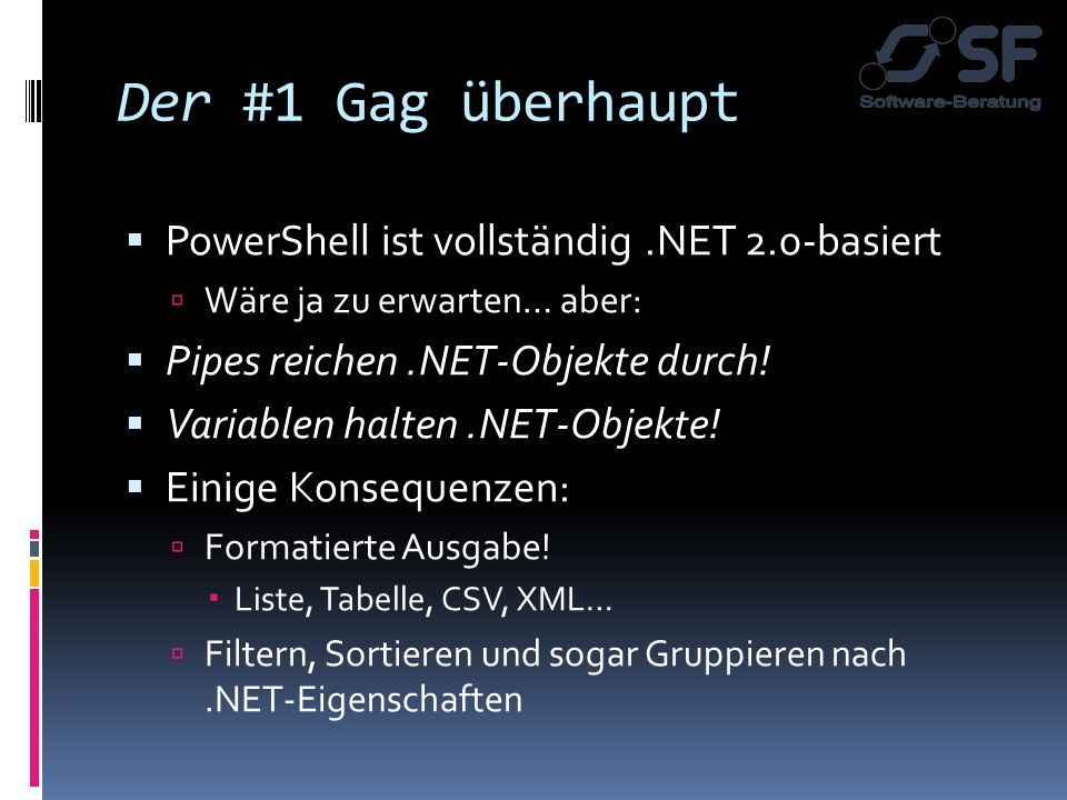 Gag #4: Zugriff aufs.NET Framework (12345).ToString( x ) $extension = [IO.Path]::GetExtension($path) $r = New-Object System.Random; $r.Next $Voice = New-Object -comObject SAPI.SPVoice; $Voice.Speak( Hello, world! ) Und: Beliebige.NET DLLs laden!