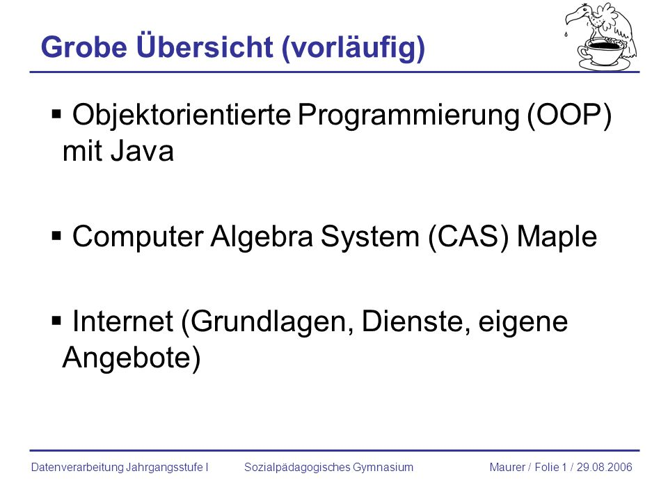 Grobe Übersicht (vorläufig) Objektorientierte Programmierung (OOP) mit Java Computer Algebra System (CAS) Maple Internet (Grundlagen, Dienste, eigene