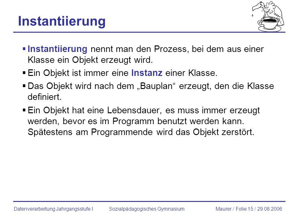 Instantiierung Instantiierung nennt man den Prozess, bei dem aus einer Klasse ein Objekt erzeugt wird. Ein Objekt ist immer eine Instanz einer Klasse.