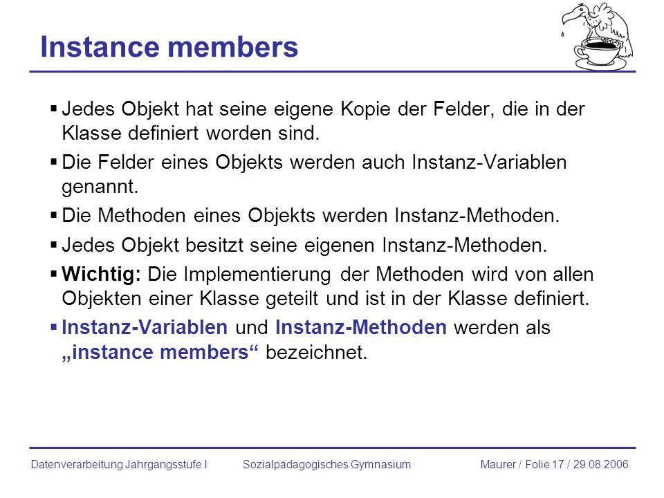 Instance members Jedes Objekt hat seine eigene Kopie der Felder, die in der Klasse definiert worden sind. Die Felder eines Objekts werden auch Instanz