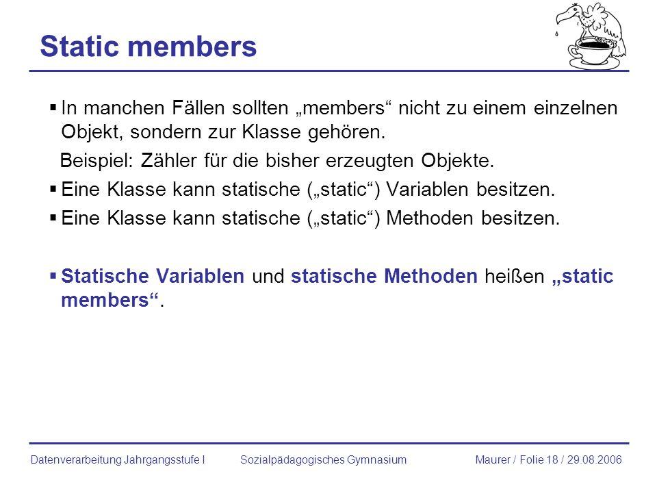 Static members In manchen Fällen sollten members nicht zu einem einzelnen Objekt, sondern zur Klasse gehören. Beispiel: Zähler für die bisher erzeugte
