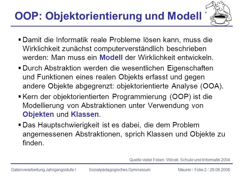 OOP: Objektorientierung und Modell Damit die Informatik reale Probleme lösen kann, muss die Wirklichkeit zunächst computerverständlich beschrieben wer
