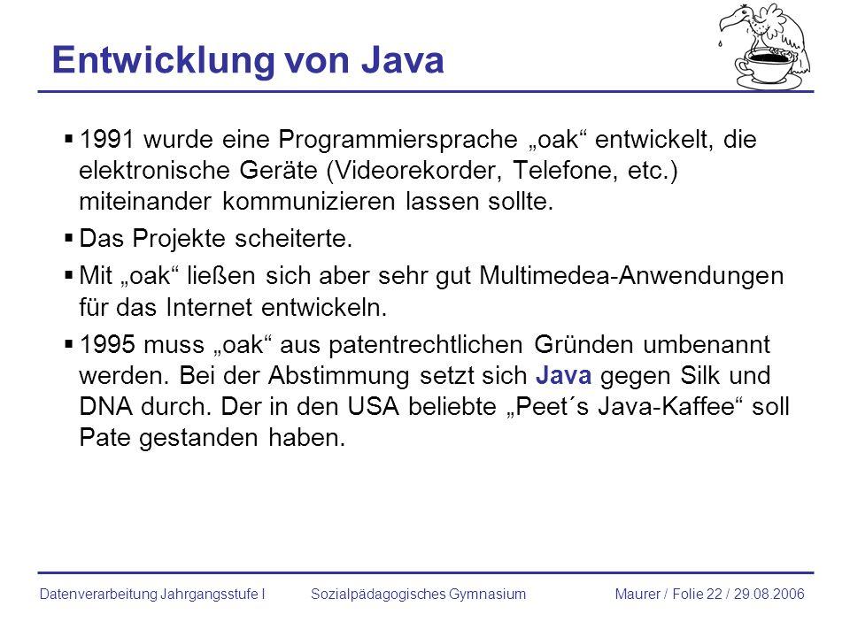 Entwicklung von Java 1991 wurde eine Programmiersprache oak entwickelt, die elektronische Geräte (Videorekorder, Telefone, etc.) miteinander kommunizi