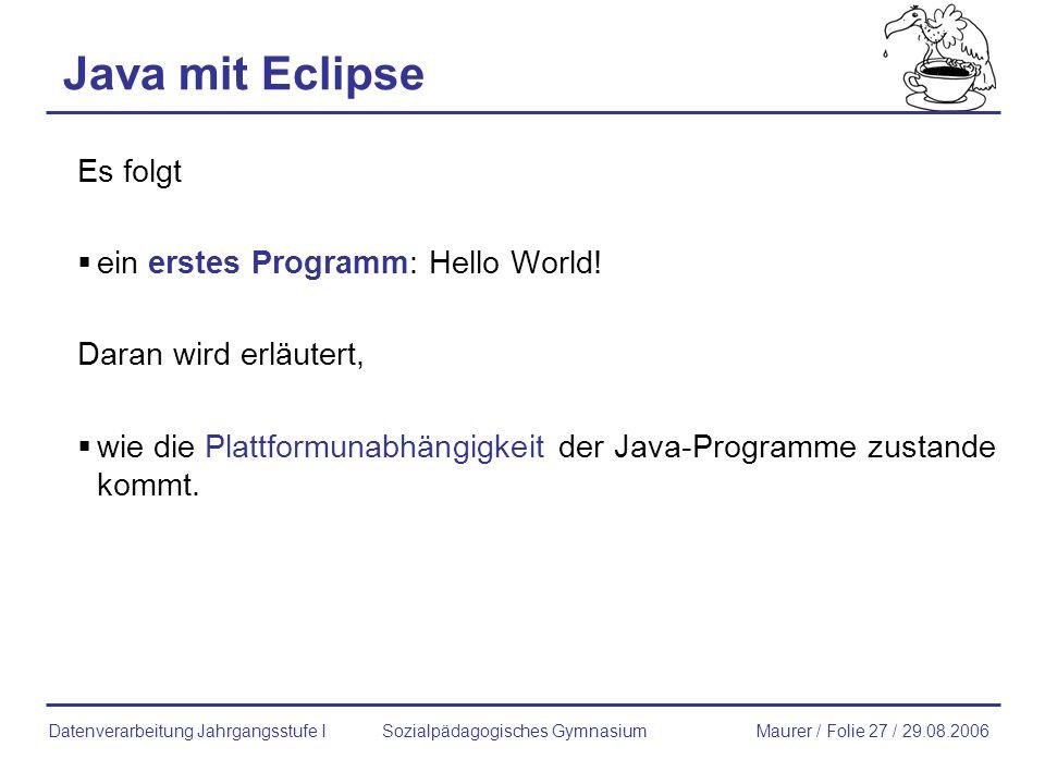 Java mit Eclipse Es folgt ein erstes Programm: Hello World! Daran wird erläutert, wie die Plattformunabhängigkeit der Java-Programme zustande kommt. S