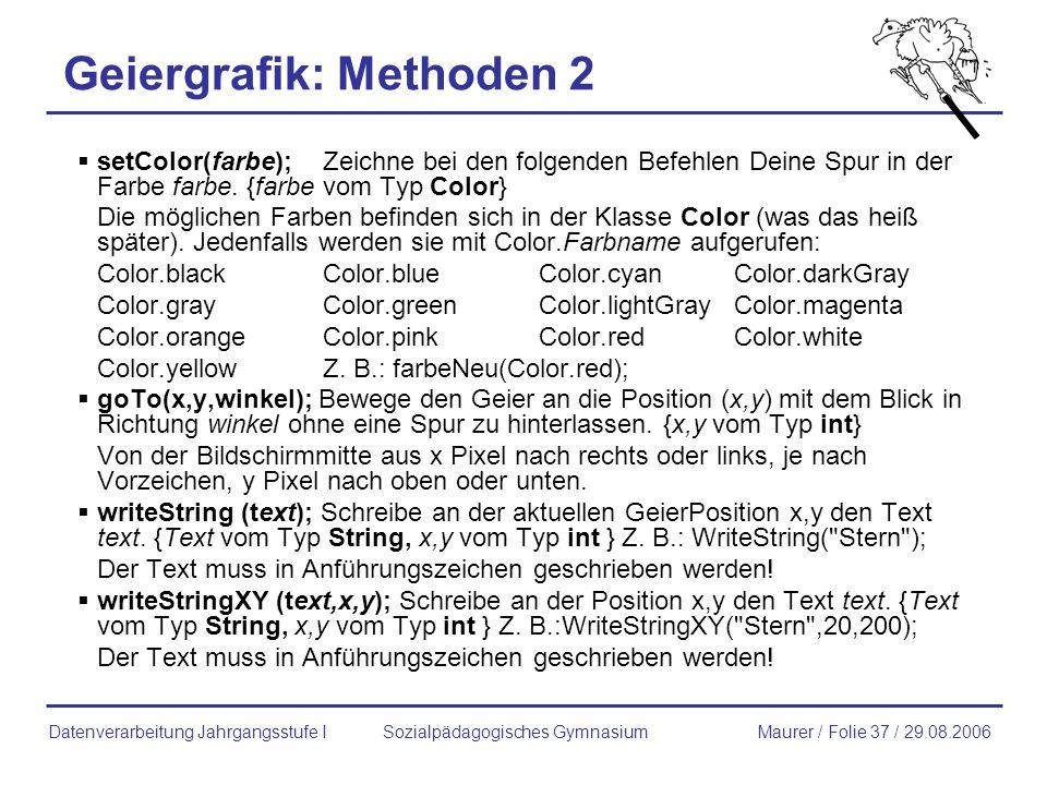Geiergrafik: Methoden 2 setColor(farbe);Zeichne bei den folgenden Befehlen Deine Spur in der Farbe farbe. {farbe vom Typ Color} Die möglichen Farben b