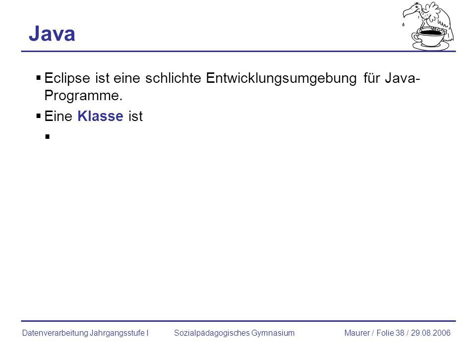 Java Eclipse ist eine schlichte Entwicklungsumgebung für Java- Programme. Eine Klasse ist Sozialpädagogisches GymnasiumMaurer / Folie 38 / 29.08.2006D