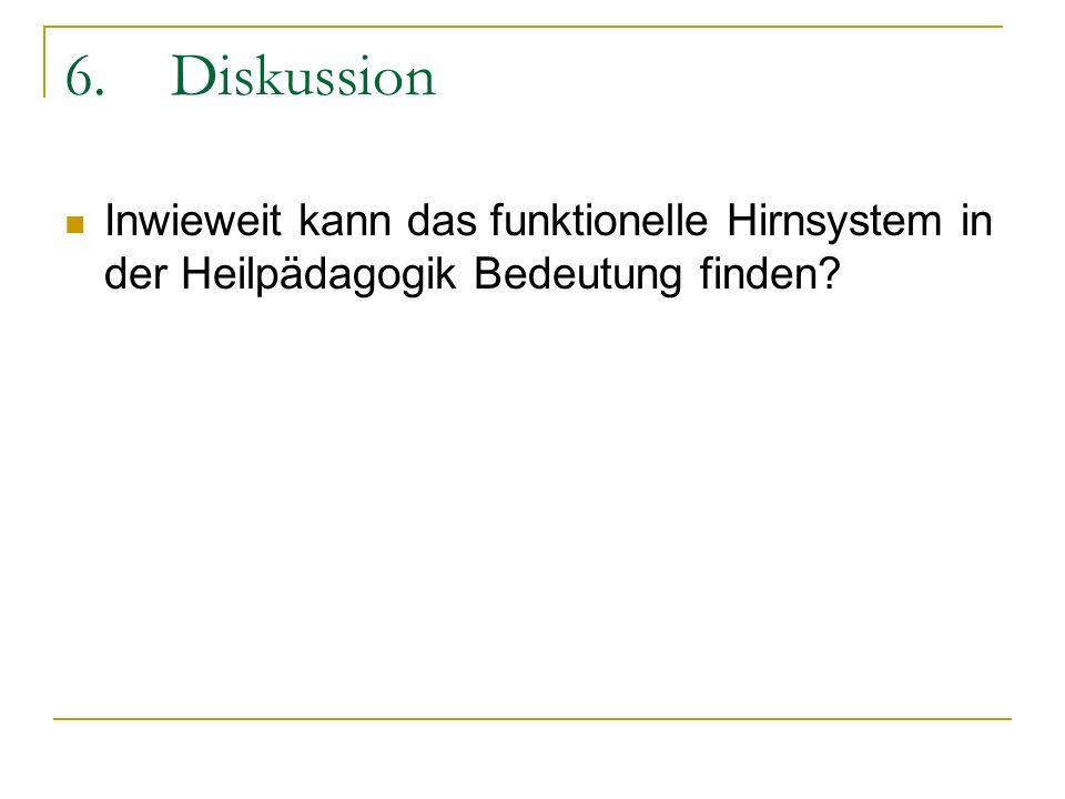 6.Diskussion Inwieweit kann das funktionelle Hirnsystem in der Heilpädagogik Bedeutung finden?