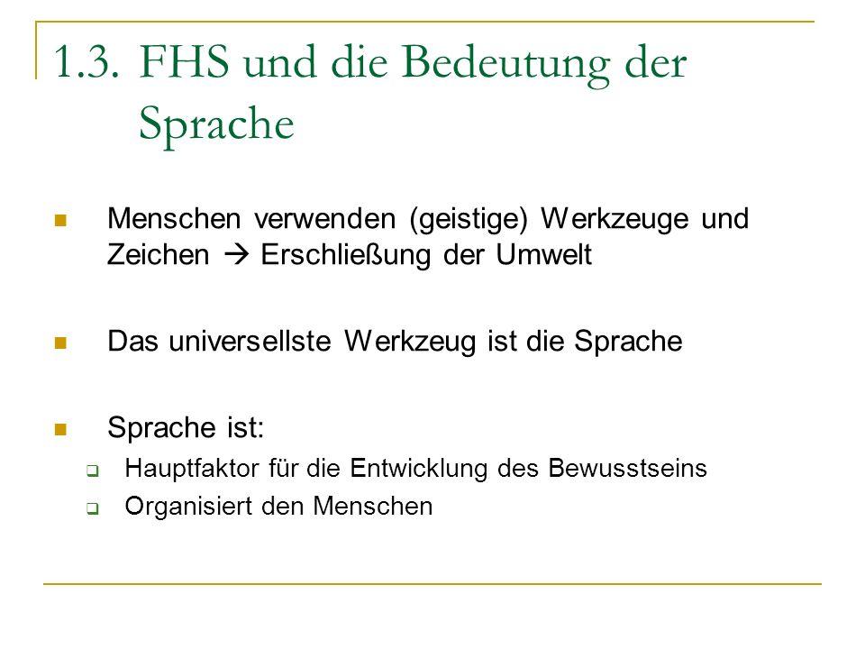 1.3.FHS und die Bedeutung der Sprache Menschen verwenden (geistige) Werkzeuge und Zeichen Erschließung der Umwelt Das universellste Werkzeug ist die S