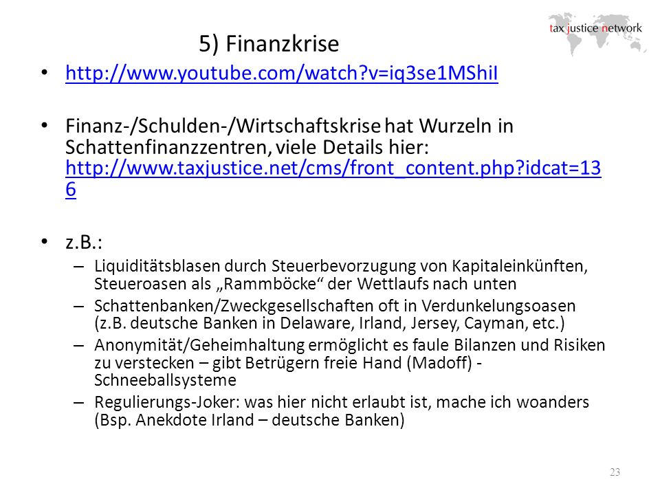 http://www.youtube.com/watch?v=iq3se1MShiI Finanz-/Schulden-/Wirtschaftskrise hat Wurzeln in Schattenfinanzzentren, viele Details hier: http://www.taxjustice.net/cms/front_content.php?idcat=13 6 http://www.taxjustice.net/cms/front_content.php?idcat=13 6 z.B.: – Liquiditätsblasen durch Steuerbevorzugung von Kapitaleinkünften, Steueroasen als Rammböcke der Wettlaufs nach unten – Schattenbanken/Zweckgesellschaften oft in Verdunkelungsoasen (z.B.