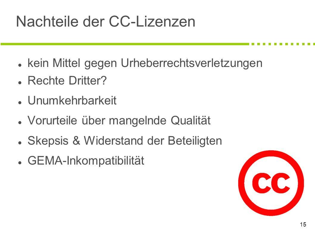 15 Nachteile der CC-Lizenzen kein Mittel gegen Urheberrechtsverletzungen Rechte Dritter? Unumkehrbarkeit Vorurteile über mangelnde Qualität Skepsis &
