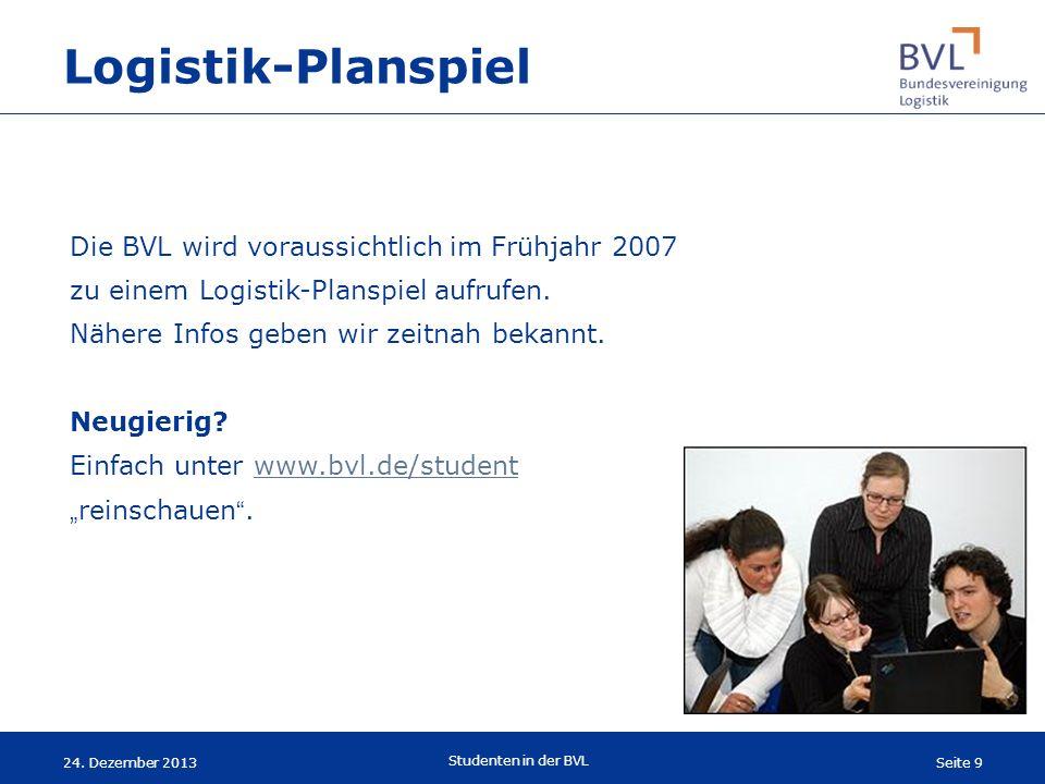 Seite 9 Studenten in der BVL 24. Dezember 2013 Die BVL wird voraussichtlich im Frühjahr 2007 zu einem Logistik-Planspiel aufrufen. Nähere Infos geben