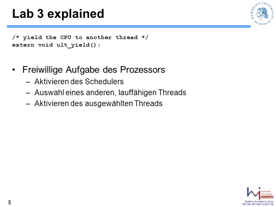 Systems Architecture Group http://sar.informatik.hu-berlin.de 5 Lab 3 explained /* yield the CPU to another thread */ extern void ult_yield(); Freiwil