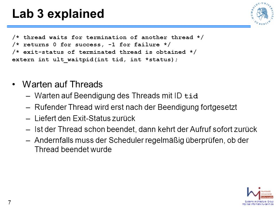 Systems Architecture Group http://sar.informatik.hu-berlin.de 7 Lab 3 explained /* thread waits for termination of another thread */ /* returns 0 for